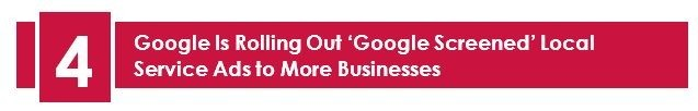 4. Google Is Rolling Out 'Google Screened' Local Service Ads To More Businesses – LuovitaPro August 2020 Newsletter. Google's Local Service Ads, is nothing but locally focused simplified pay per lead program, available for specific industries. Businesses need to go through a screening process where they will be submitting their insurance, license, certification, and degree details.